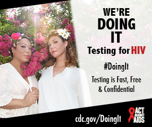 Doing It banner. Two transgender women standing in front of a cherry blossom tree with flowers in their hair. We're Doing It. Testing for HIV. Testing is Fast, Free & Confidential. cdc.gov/DoingIt #DoingIt Act Against AIDS