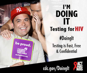 Doing It banner.  A man sitting on a velvet couch holding a National LGBTQ Task Force sign, while a shirtless man stands behind him whispering in his ear. I'm Doing It. Testing for HIV. Testing is Fast, Free & Confidential. cdc.gov/DoingIt #DointIt HHS, CDC, Act Against AIDS