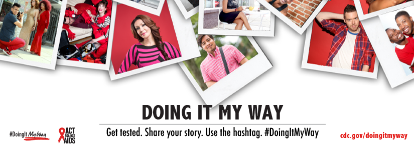 Doing It My Way. Get tested. Share your story. Use the hashtag. #DoingItMyWay cdc.gov/doingitmyway Act Against AIDS