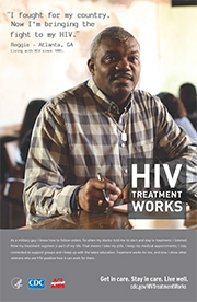 CDC Campaign poster of Reggie, a person living with HIV since 1985: I fought for my country. Now Im bringing the fight to my HIV, says Reggie of Atlanta, GA. As a military guy, I know how to follow orders. So when my doctor told me to start and stay in treatment, I listened. Now my treatment regimen is part of my life. That means I take my pills, I keep my medical appointments, I stay connected to support groups and I keep up with the latest education. Treatment works for me, and now I show other veterans who are HIV-positive how it can work for them. HIV Treatment Works. Get in Care. Stay in Care. Live Well. Visit cdc.gov/HIVTreatmentWorks.