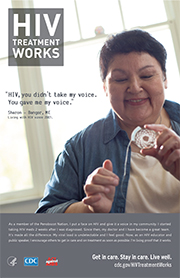 CDC Campaign poster of Sharon, a person living with HIV since 2003: HIV, you didn't take my voice. You gave me my voice, says Sharon of Bangor, Maine. As a member of the Penobscot Nation, I put a face on HIV and give it a voice in my community. I started taking HIV meds two weeks after I was diagnosed. Since then, my doctor and I have become a great team. Its made all the difference. My viral load is undetectable and I feel good. Now, as an HIV educator and public speaker, I encourage others to get in care and on treatment as soon as possible. Im living proof it works. HIV Treatment Works. Get in Care. Stay in Care. Live Well. Visit cdc.gov/HIVTreatmentWorks.
