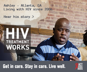 CDC Campaign banner ad of Ashley, a person living with HIV since 2006 from Atlanta, Georgia: HIV Treatment Works. Get in Care. Stay in Care. Live Well. Hear his story at cdc.gov/HIVTreatmentWorks. A photo shows Ashley talking with friends.