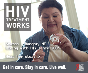 CDC Campaign banner of Sharon, a person living with HIV since 2003 from Bangor, Maine: HIV Treatment Works. Get in Care. Stay in Care. Live Well. Hear her story at cdc.gov/HIVTreatmentWorks.