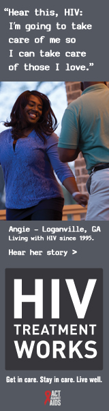 CDC Campaign banner ad of Angie, a person living with HIV since 1995: Hear this, HIV: I'm going to take care of me, so I can take care of those I love, says Angie of Loganville, Georgia. HIV Treatment Works. Get in Care. Stay in Care. Live Well. Hear her story at  cdc.gov/HIVTreatmentWorks.