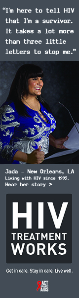 Banner ad of Jada, a person living with HIV since 1995. I'm here to tell HIV that I'm a survivor. It takes a lot more than three little letters to stop me, says Jada of New Orleans, Louisiana. HIV Treatment Works. Get in Care. Stay in Care. Live Well. Hear her story.