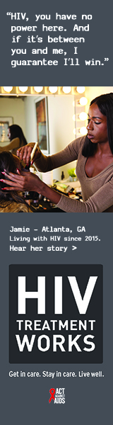 Banner ad of Jamie, a person living with HIV since 2015. HIV, you have no power here. And if it's between you and me, I guarantee I'll win, says Jamie of Atlanta, Georgia. HIV Treatment Works. Get in Care. Stay in Care. Live Well. Hear her story.