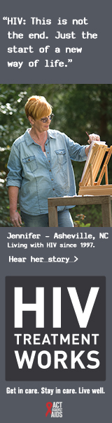 CDC Campaign banner ad of Jennifer, a person living with HIV since 1997: HIV: This is not the end. Its just the start of a new way of life, says Jennifer of Ashville, North Carolina. HIV Treatment Works. Get in Care. Stay in Care. Live Well. Hear her story at cdc.gov/HIVTreatmentWorks.