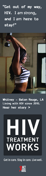 Banner ad of Whitney, a person living with HIV since 2010. Get out of my way, HIV. I am strong, and I am here to stay, says Whitney of Baton Rouge, Louisiana. HIV Treatment Works. Get in Care. Stay in Care. Live Well. Hear her story.