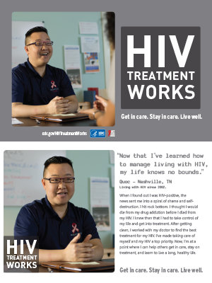 CDC Campaign palm card of Quoc, a person living with HIV since 2002: HIV, it took time, but by learning to get you in control—my life knows no bounds, says Quoc of Nashville, TN. When I found out I was HIV-positive, the news sent me into a spiral of shame and self-destruction. I hit rock bottom. I thought I would die from my drug addiction before I died from my HIV. I knew then that I had to take control of my life and get into treatment. After getting clean, I worked with my doctor to find the best treatment for my HIV. I've made taking care of myself and my HIV a top priority. Now, I'm at a point where I can help others get in care, stay on treatment, and learn to live a long, healthy life. HIV Treatment Works. Get in Care. Stay in Care. Live Well. Visit cdc.gov/HIVTreatmentWorks.