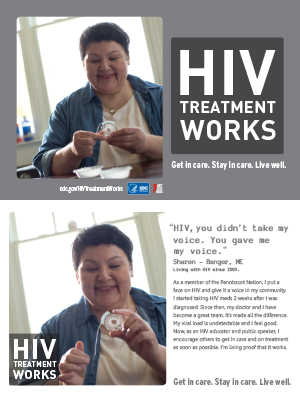 CDC Campaign palm card of Sharon, a person living with HIV since 2003: 'HIV, you didn't take my voice. You gave me my voice,' says Sharon of Bangor, Maine. 'As a member of the Penobscot Nation, I put a face on HIV and give it a voice in my community. I started taking HIV meds two weeks after I was diagnosed. Since then, my doctor and I have become a great team. It's made all the difference. My viral load is undetectable and I feel good. Now, as an HIV educator and public speaker, I encourage others to get in care and on treatment as soon as possible. I'm living proof it works.' HIV Treatment Works. Get in Care. Stay in Care. Live Well. Visit cdc.gov/HIVTreatmentWorks.