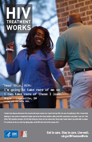 CDC Campaign poster of Angie, a person living with HIV since 1995: 'Hear this, HIV: I'm going to take care of me so I can take care of those I love,' says Angie of Loganville, Georgia. 'I break into dance whenever the mood and music move me. I won't let my HIV rob me of anything in life. I know that staying in care and on treatment helps me to be the best mother, wife, and HIV prevention educator I can be. I tell other HIV-positive women: All the fear that you have can be overcome. Every day I wash down my pills with a prayer. I'll continue to do so until my dying day – and HIV will not be the cause of it.' HIV Treatment Works. Get in Care. Stay in Care. Live Well. Visit cdc.gov/HIVTreatmentWorks.