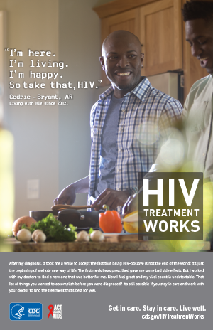 CDC Campaign poster of Cedric, a person living with HIV since 2013: 'I'm here. I'm living. I'm happy. So take that, HIV,' says Cedric of Bryant, Arkansas. 'After my diagnosis, it took me a while to accept the fact that being HIV-positive is not the end of the world: It's just the beginning of a whole new way of life. The first meds I was prescribed gave me some bad side effects. But I worked with my doctors to find a new one that was better for me. Now I feel great and my viral count is undetectable. That list of things you wanted to accomplish before you were diagnosed? It's still possible, if you stay in care and work with your doctor to find the treatment that's best for you.' HIV Treatment Works. Get in Care. Stay in Care. Live Well. Visit cdc.gov/HIVTreatmentWorks.