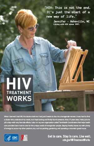 CDC Campaign poster of Jennifer, a person living with HIV since 1997: 'HIV: This is not the end. Just the start of a new way of life,' says Jennifer of Asheville, North Carolina. 'When I learned I had HIV, the doctors told me I had just six weeks to live. As a transgender woman, it was hard to find a doctor who understood my needs, but I kept looking and finally found someone. Now, 17 years later, I take just one pill a day – with very few side effects. I also run my own organization called TransHealth Coordinators that helps healthcare providers learn how to care for the unique needs of transgender people. Staying healthy leaves me with plenty of energy to pursue my other passions, too, like painting, gardening and operating a mountain guest house.' HIV Treatment Works. Get in Care. Stay in Care. Live Well. Visit cdc.gov/HIVTreatmentWorks.