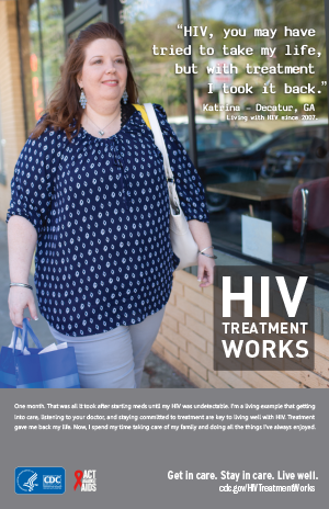 CDC Campaign poster of Katrina, a person living with HIV since 2007: HIV, you may have tried to take my life, but with treatment I took it back, says Katrina of Decatur, GA. One month. That was all it took after starting meds until my HIV was undetectable. I'm a living example that getting into care, listening to your doctor, and staying committed to treatment are key to living well with HIV. Treatment gave me back my life. Now, I spend my time taking care of my family and doing all the things I've always enjoyed. HIV Treatment Works. Get in Care. Stay in Care. Live Well. Visit cdc.gov/HIVTreatmentWorks.