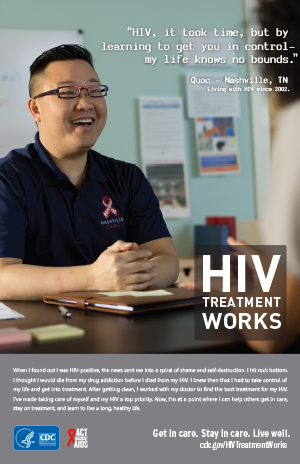 CDC Campaign poster of Quoc, a person living with HIV since 2002: HIV, it took time, but by learning to get you in control—my life knows no bounds, says Quoc of Nashville, TN. When I found out I was HIV-positive, the news sent me into a spiral of shame and self-destruction. I hit rock bottom. I thought I would die from my drug addiction before I died from my HIV. I knew then that I had to take control of my life and get into treatment. After getting clean, I worked with my doctor to find the best treatment for my HIV. I've made taking care of myself and my HIV a top priority. Now, I'm at a point where I can help others get in care, stay on treatment, and learn to live a long, healthy life. HIV Treatment Works. Get in Care. Stay in Care. Live Well. Visit cdc.gov/HIVTreatmentWorks.