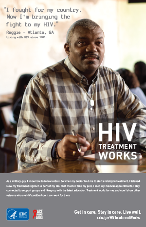 CDC Campaign poster of Reggie, a person living with HIV since 1985: I fought for my country. Now I'm bringing the fight to my HIV, says Reggie of Atlanta, GA. As a military guy, I know how to follow orders. So when my doctor told me to start and stay in treatment, I listened. Now my treatment regimen is part of my life. That means I take my pills, I keep my medical appointments, I stay connected to support groups and I keep up with the latest education. Treatment works for me, and now I show other veterans who are HIV-positive how it can work for them. HIV Treatment Works. Get in Care. Stay in Care. Live Well. Visit cdc.gov/HIVTreatmentWorks.