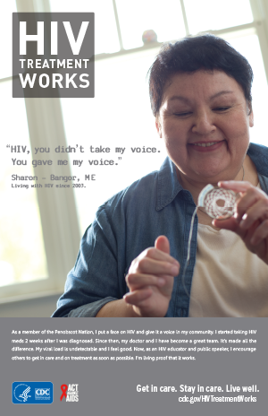 CDC Campaign poster of Sharon, a person living with HIV since 2003: 'HIV, you didn't take my voice. You gave me my voice,' says Sharon of Bangor, Maine. 'As a member of the Penobscot Nation, I put a face on HIV and give it a voice in my community. I started taking HIV meds two weeks after I was diagnosed. Since then, my doctor and I have become a great team. It's made all the difference. My viral load is undetectable and I feel good. Now, as an HIV educator and public speaker, I encourage others to get in care and on treatment as soon as possible. I'm living proof it works.' HIV Treatment Works. Get in Care. Stay in Care. Live Well. Visit cdc.gov/HIVTreatmentWorks.