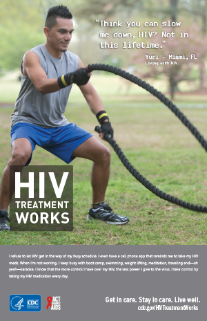 CDC Campaign poster of Yuri, a person living with HIV: 'Think you can slow me down, HIV? Not in this lifetime,' says Yuri of Miami, Florida. 'I refuse to let HIV get in the way of my busy schedule. I even have a cellphone app that reminds me to take my HIV meds. When I'm not working, I keep busy with boot camp, swimming, weight lifting, meditation, traveling and - oh yeah - karaoke. I know that the more control I have over my HIV, the less power I give to the virus. I take control by taking my HIV medication every day.' HIV Treatment Works. Get in Care. Stay in Care. Live Well. Visit cdc.gov/HIVTreatmentWorks.