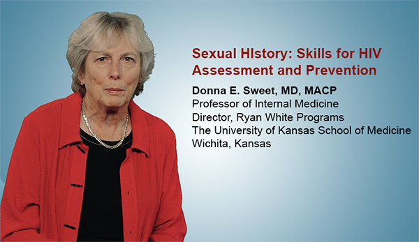 Sexual History: Skills for HIV Assessment and Prevention. Donna E. Sweet, MD, MACP, Professor of Internal Medicine, Director, Ryan White Programs, The University of Kansas School of Medicine, Wichita, Kansas