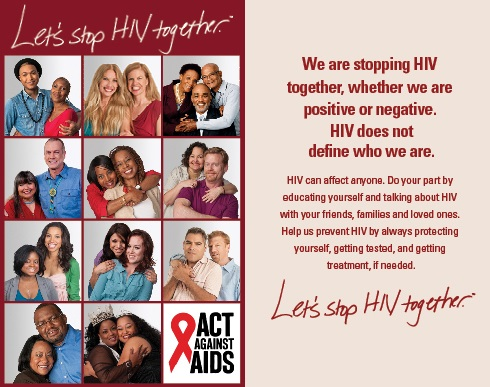 "Image of Let's Stop HIV Together campaign brochure. Left side of the image shows the Let's Stop HIV Together campaign logo at the top followed by Let's Stop HIV Together campaign participant images. From left to right, row one: Jamar and his mom, Regan and her sister, Phill and his parents; row two:  Pamela and Tommy, Venita and her sister, Mark and his friend; row 3: Hydeia and her friend, Kelly and her friend, Oriol and his partner; row 4: Mysti and her husband, Michelle and her friend, followed by the Act Against AIDS logo. Right side of the image reads, ""We are stopping HIV together, whether we are positive or negative. HIV does not define who we are. HIV can affect anyone. Do your part by educating yourself and talking about HIV with your friends, families and loved ones. Help us prevent HIV by always protecting yourself, getting tested, and getting treatment, if needed."" Followed by the Let's Stop HIV Together logo."