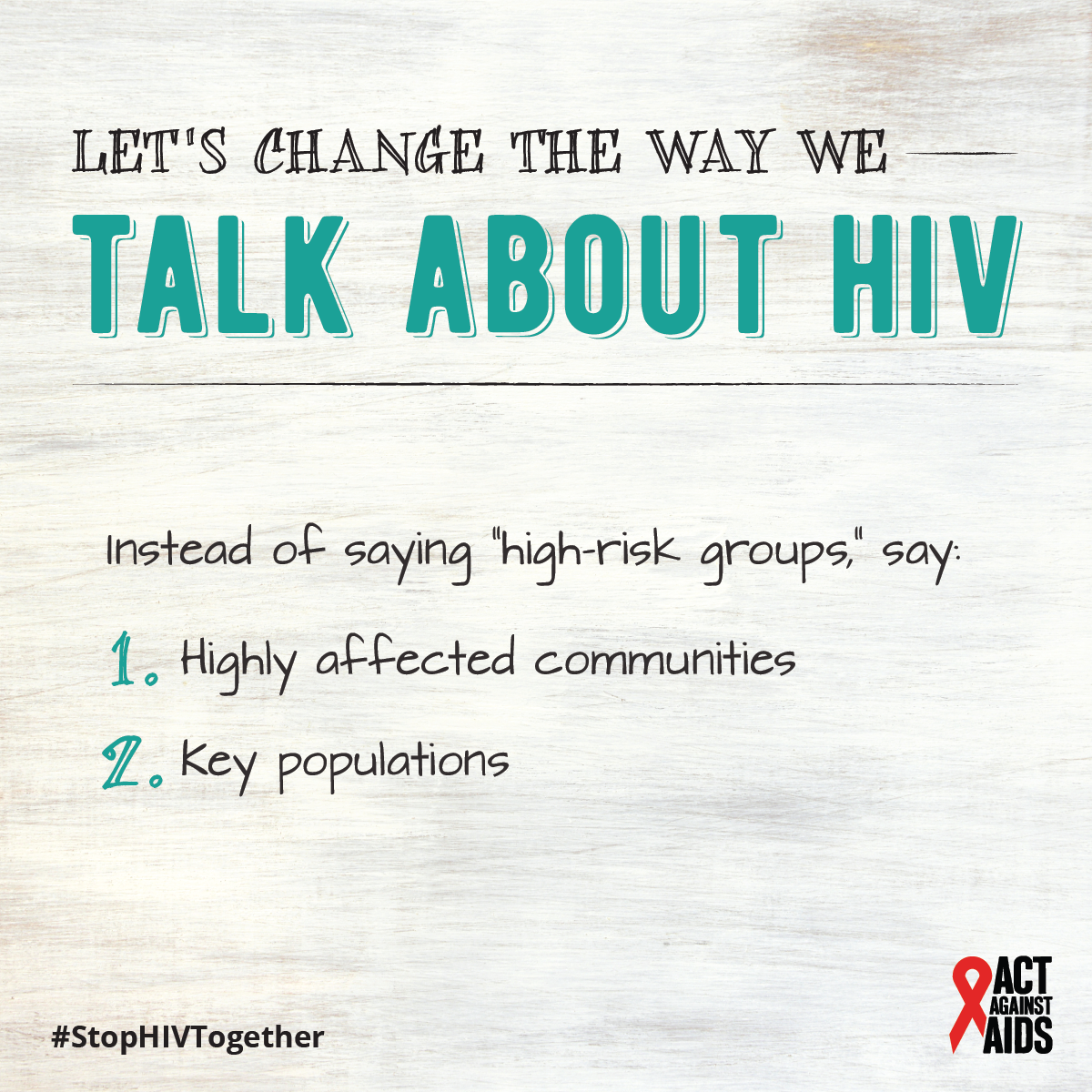 "Text: Let's change the way we talk about HIV. Instead of saying ""high-risk groups,"" say: 1. Highly affected communities 2. Key populations. #StopHIVTogether Act Against AIDS"