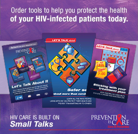 Order tools to help you protext the health of your HIV-infected patients today. HIV care is built on Small Talks. Prevention IS Care. Thumbnails of materials.