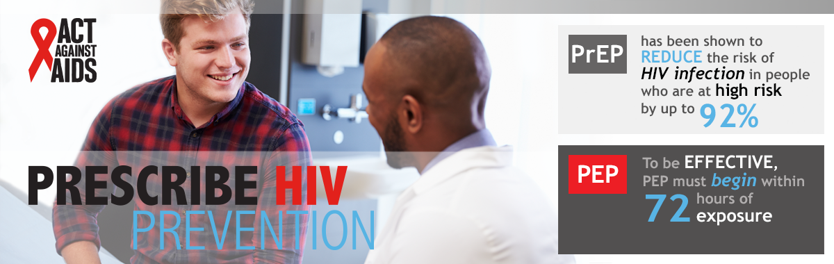 Act Against AIDS. Prescribe HIV Prevention. PrEP has been show to REDUCE the risk of HIV infection in people who are at high risk up to 92%. PEP: To be EFFECTIVE PEP must begin within 72 hours of exposure.