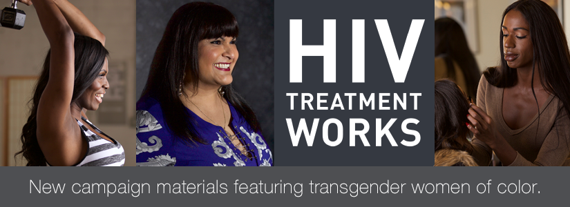 HIV Treatment Works. New campaign materials featuring transgender women of color.