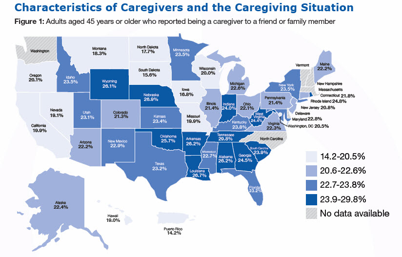 Characteristics of Caregivers and the Caregiving Situation, Figure 1: Adults aged 45 years or older who reported being a caregiver to a friend or family member in US (%) Alabama-26.2% Alaska-22.4% Arizona-22.2% Arkansas-26.2% California-19.9% Colorado-21.3% Connecticut-21.8% Delaware- No data available Florida-23.2% Georgia-24.5% Hawaii-19.0 Idaho-23.5 Illinois-21.4 Indiana-24.0 Iowa-16.8 Kansas-23.4 Kentucky-23.8 Louisiana-26.7 Maine-22.2 Maryland-22.8 Massachusetts- No data available Michigan-22.6 Minnesota-23.5 Mississippi-22.7 Missouri-19.9 Montana-18.3 Nebraska-26.9 Nevada-19.1 New Hampshire - No data available New Jersey-20.8 New Mexico-22.9 New York-23.5 North Carolina - No data available North Dakota-17.7 Ohio-22.1 Oklahoma-25.7 Oregon-20.1 Pennsylvania-21.4 Rhode Island-24.8 South Carolina-23.9 South Dakota-15.6 Tennessee-29.8 Texas-23.2 Utah-23.1 Vermont - No data available Virginia-22.3 Washington - No data available West Virginia-24.4 Wisconsin-20.0 Wyoming-26.1 Washington, DC-20.5 Puerto Rico-14.2