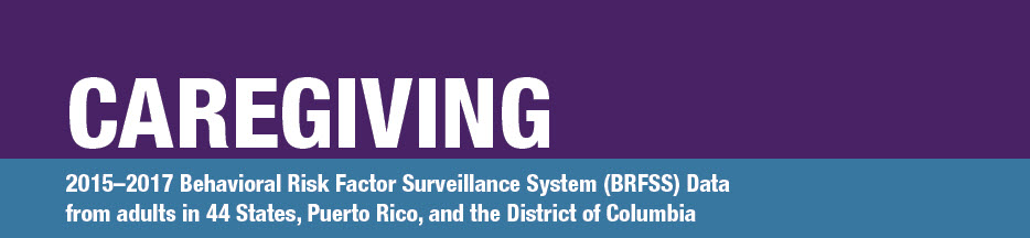 Caregving: 2015-17 Behavioral Risk Factor Surveillance System (BRFSS) Data from adults in 44 states, Puerto Rico, and the District of Columbia