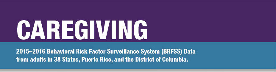 Caregving: 2015-16 Behavioral Risk Factor Surveillance System (BRFSS) Data from adults in 38 states, Puerto Rico, and the District of Columbia