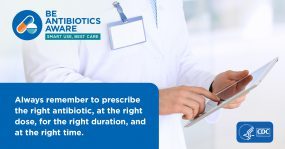 Be Antibiotics Aware. Smart Use, Best Care. Always remember to prescribe the right antibiotic, at the right dose, for the right duration, and at the right time.