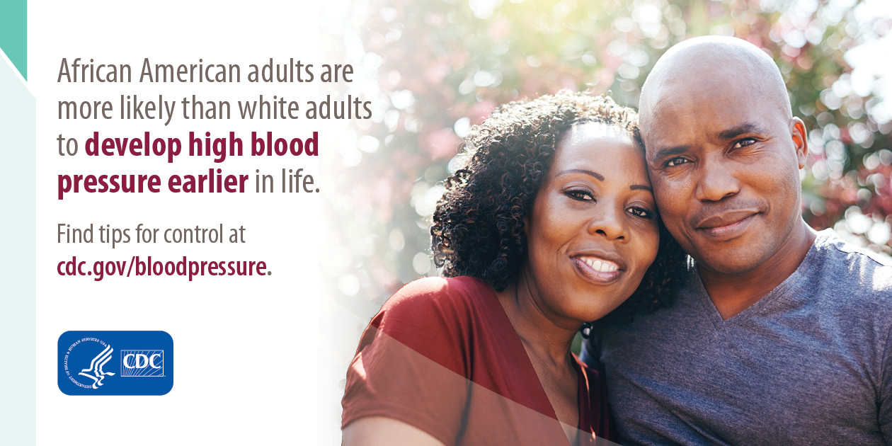 African American adults are more likely to develop high blood pressure earlier in life. Find tips for control at cdc.gov/bloodpressure