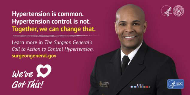 Hypertension is common. Hypertension control is not. Together, we can change that. Learn more in the Surgeon General's Call to Action to Control Hypertension. surgeongeneral.gov. We've got this!