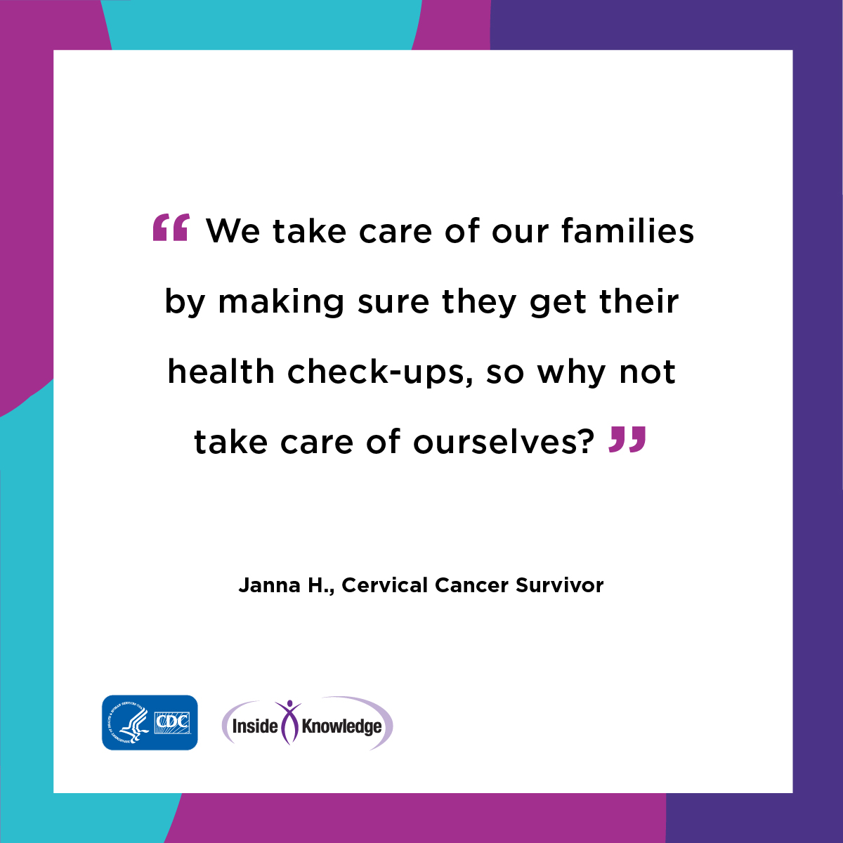 We take care of our families by making sure they by making sure they get their health check-ups, so why not take care of ourselves? Janna H. Cervical Cancer Survivor