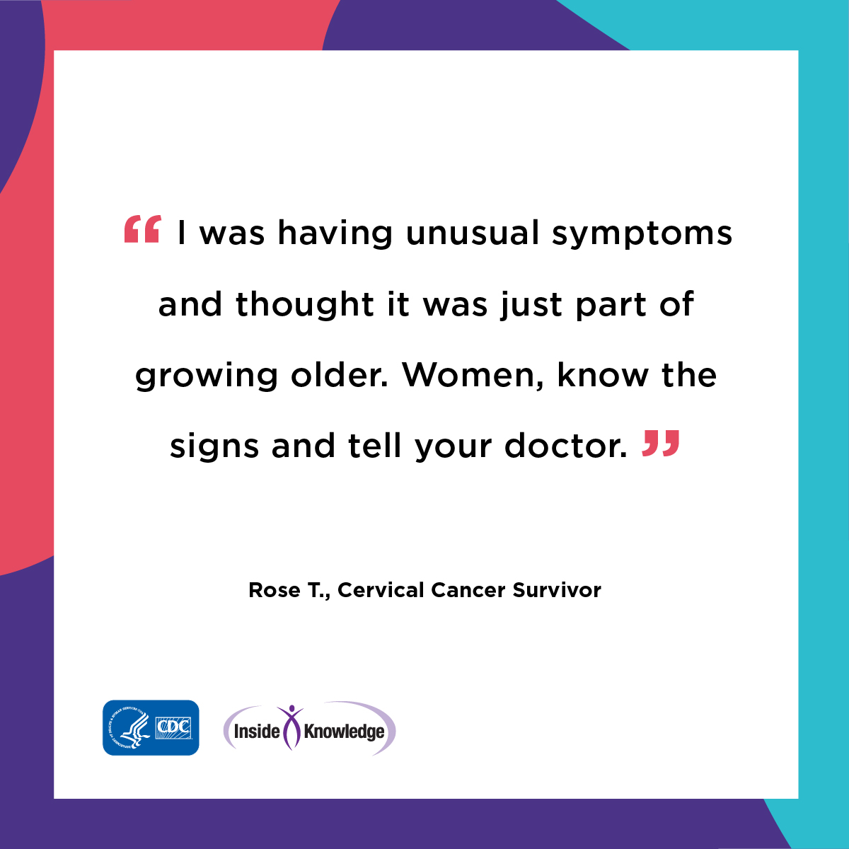 I was having unusual symptoms and thought it was just part of growing older. Women, know the signs and tell your doctor. Rose T., Cervical Cancer Survivor