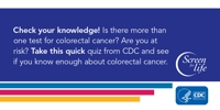 Check your knowledge! Is there more than one test for colorectal cancer? Are you at risk? Take this quick quiz from CDC and see if you know enough about colorectal cancer.