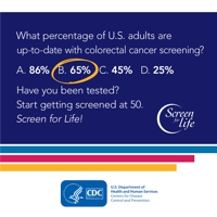 What percentage of U.S. adults are up-to-date with colorectal cancer screening? 65 percent. Have you been tested? Start getting screened at 50. Screen for life!