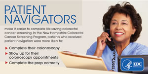 Patient navigators make it easier to complete lifesaving colorectal cancer screening. In the New Hampshire Colorectal Cancer Screening Program, patients who received patient navigation were more likely to complete their colonoscopy, show up for their colonoscopy appointments, and complete the prep correctly.
