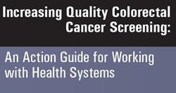 Increasing Quality Colorectal Cancer Screening: An Action Guide for Working with Health Systems