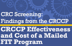 CRC Screening: Findings from the CRCCP: Effectiveness and Cost of a Mailed FIT Program