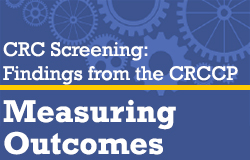 CRC Screening: Findings from the CRCCP: Measuring Outcomes.