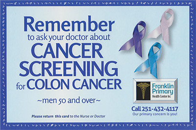 Remember to ask your doctor about cancer screening for colon cancer: men 50 and over. Please return this card to the nurse or doctor. Franklin Primary Health Center Inc. Call 251-432-4117. Our primary concern is you!