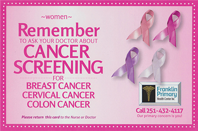 Women: Remember to ask your doctor about cancer screening for breast cancer, cervical cancer, and dcolon cancer. Please return this card to the nurse or doctor. Franklin Primary Health Center Inc. Call 251-432-4117. Our primary concern is you!