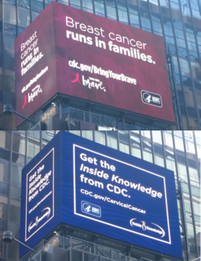 Photo of two digital billboard ads on Times Square in New York City. The top one says: breast cancer runs in families. cdc.gov/BringYourBrave. The bottom one says: Get the Inside Knowledge from CDC. cdc.gov/CervicalCancer.