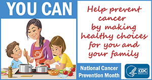 National Cancer Prevention Month: You can help prevent cancer by making healthy choices for you and your family.
