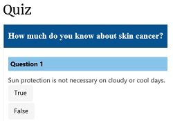 Screen shot from the skin cancer quiz. How much do you know about skin cancer? Question 1. True or false: Sun protection is not necessary on cloudy or cool days.