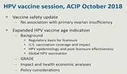 HPV vaccine session, ACIP October 2018. Vaccine safety update: no association with primary ovarian insufficiency. Expanded HPV age indication: Background (regulatory basis for licensure, U.S. vaccination coverage and impact, HPV epidemiology and post-licensure effectiveness, global HPV vaccination), grade, impact and health economic analyses, policy considerations.