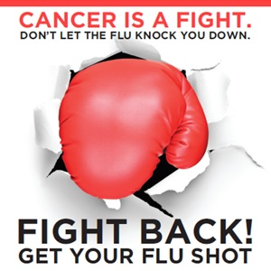 Cancer is a fight. Don't let the flu knock you down. Fight back! Get your flu shot