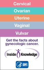 Cervical, Ovarian, Uterine, Vaginal, Vulvar. Get the facts about gynecologic cancer.